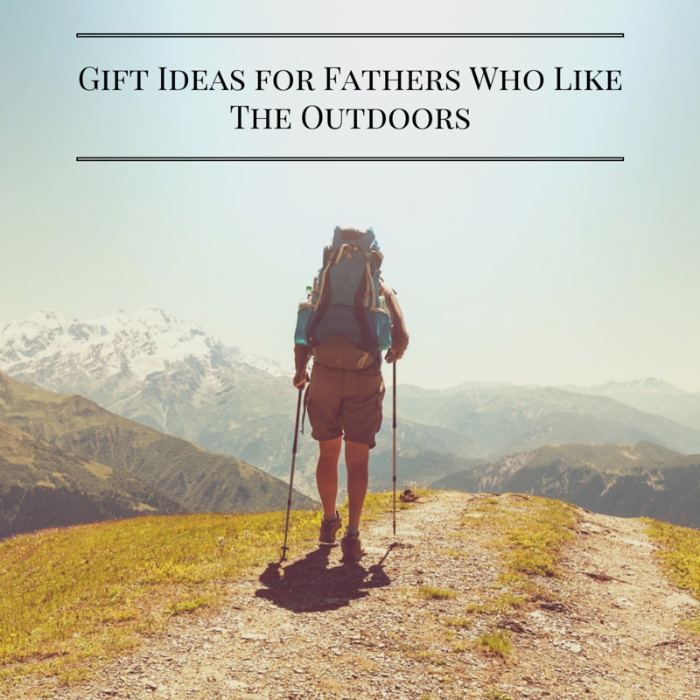 Gift Ideas for Fathers Who Like the Outdoors